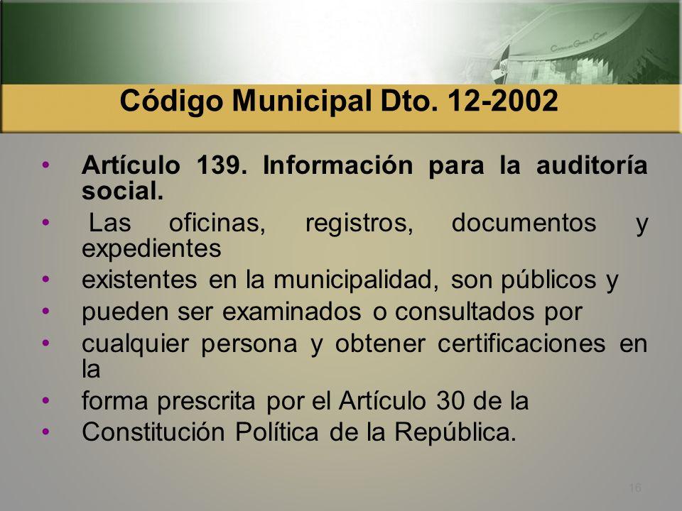 Código Municipal Dto. 12-2002 Artículo 139. Información para la auditoría social. Las oficinas, registros, documentos y expedientes.