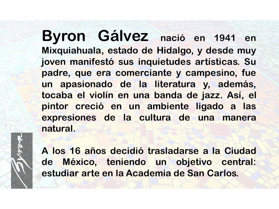 Byron Gálvez nació en 1941 en Mixquiahuala, estado de Hidalgo, y desde muy joven manifestó sus inquietudes artísticas. Su padre, que era comerciante y campesino, fue un apasionado de la literatura y, además, tocaba el violín en una banda de jazz. Así, el pintor creció en un ambiente ligado a las expresiones de la cultura de una manera natural.