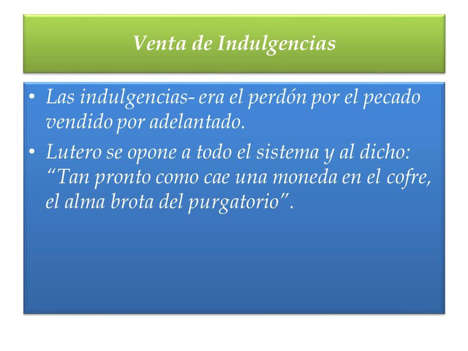 Venta de Indulgencias Las indulgencias- era el perdón por el pecado vendido por adelantado.