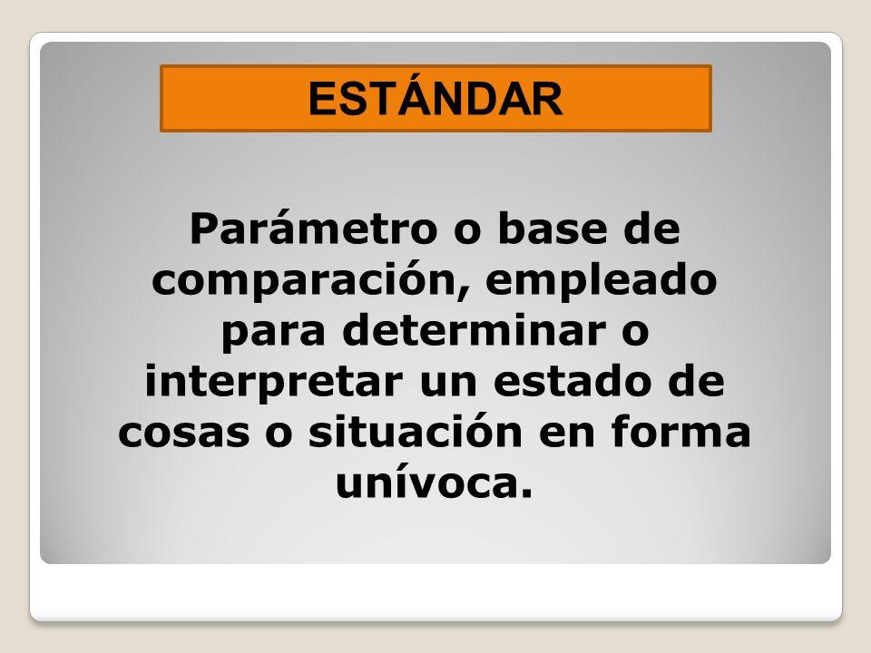 ESTÁNDAR Parámetro o base de comparación, empleado para determinar o interpretar un estado de cosas o situación en forma unívoca.