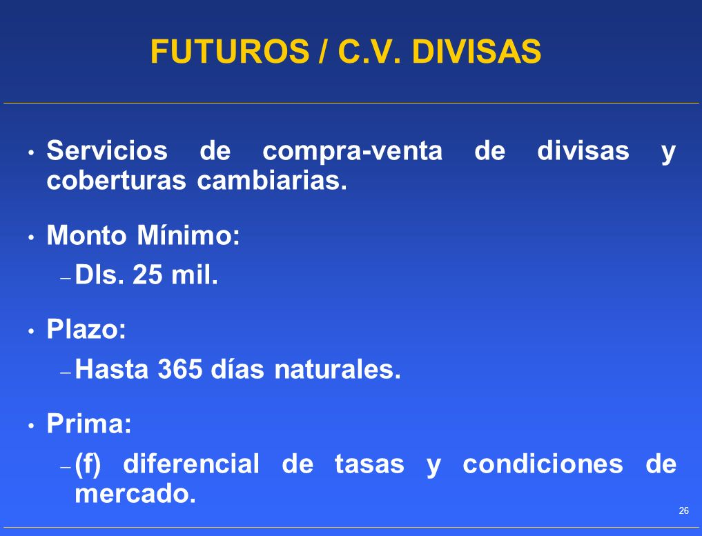 FUTUROS / C.V. DIVISASServicios de compra-venta de divisas y coberturas cambiarias. Monto Mínimo: Dls. 25 mil.