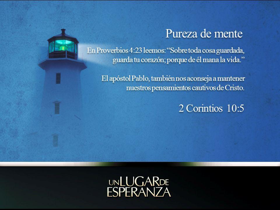 Pureza de mente En Proverbios 4:23 leemos: Sobre toda cosa guardada, guarda tu corazón; porque de él mana la vida.