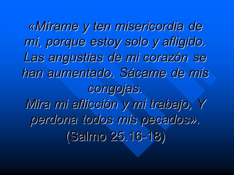 «Mírame y ten misericordia de mí, porque estoy solo y afligido