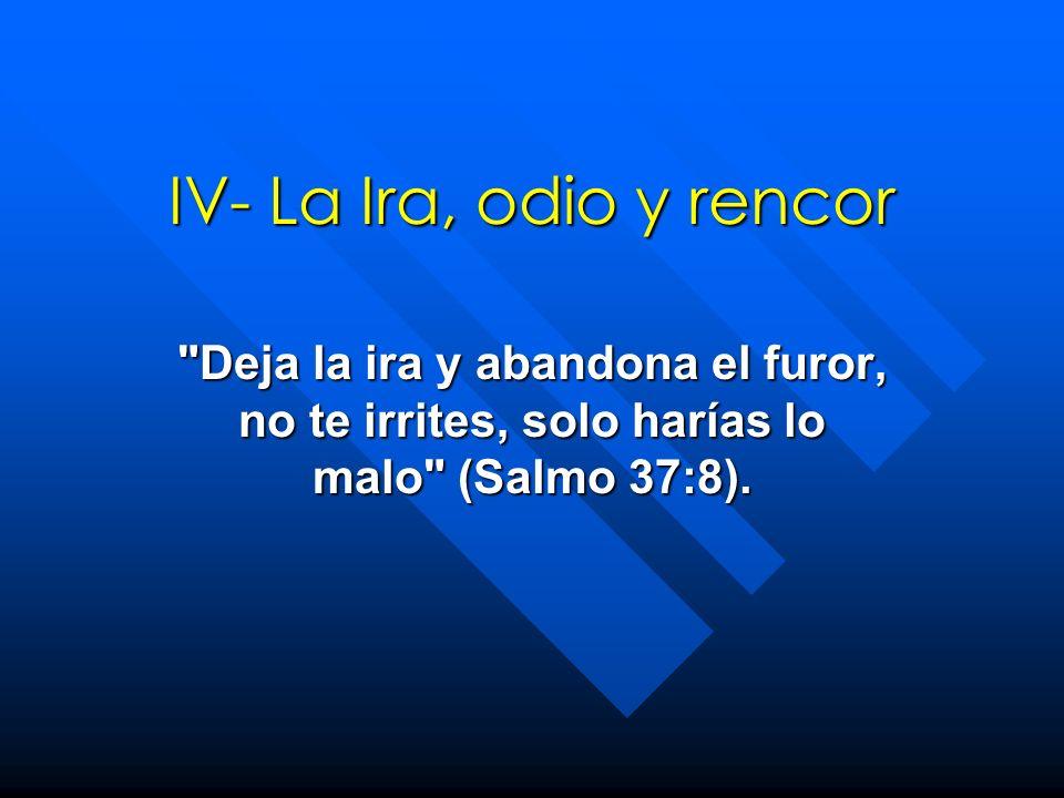 IV- La Ira, odio y rencor Deja la ira y abandona el furor, no te irrites, solo harías lo malo (Salmo 37:8).
