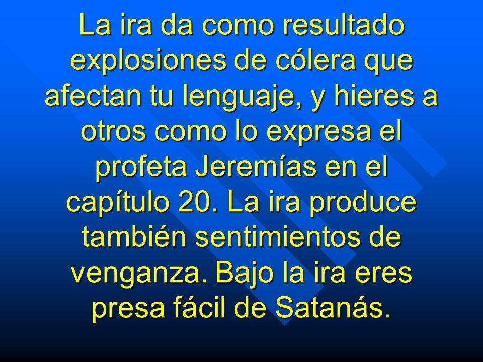 La ira da como resultado explosiones de cólera que afectan tu lenguaje, y hieres a otros como lo expresa el profeta Jeremías en el capítulo 20.