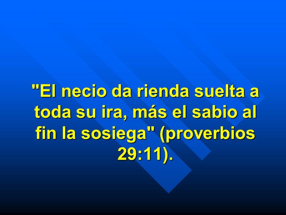 El necio da rienda suelta a toda su ira, más el sabio al fin la sosiega (proverbios 29:11).