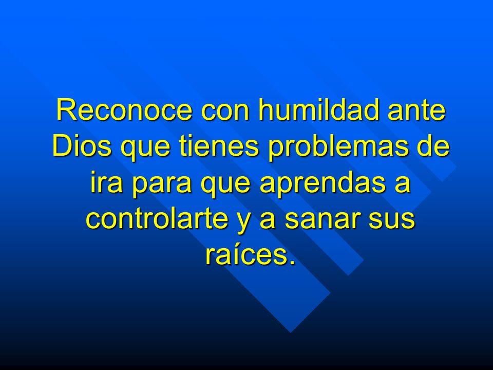 Reconoce con humildad ante Dios que tienes problemas de ira para que aprendas a controlarte y a sanar sus raíces.