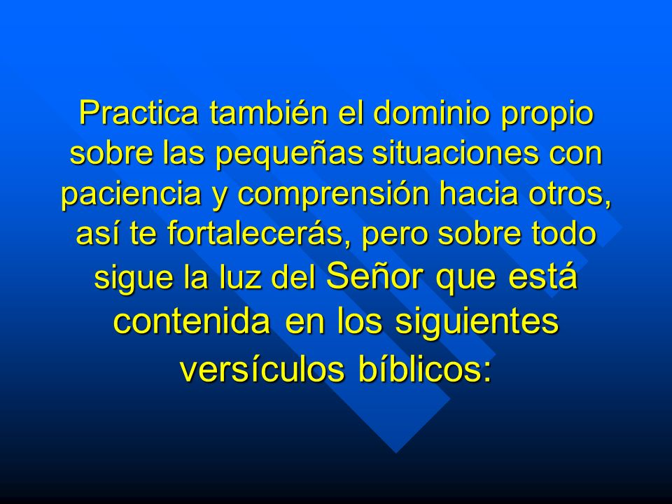 Practica también el dominio propio sobre las pequeñas situaciones con paciencia y comprensión hacia otros, así te fortalecerás, pero sobre todo sigue la luz del Señor que está contenida en los siguientes versículos bíblicos:
