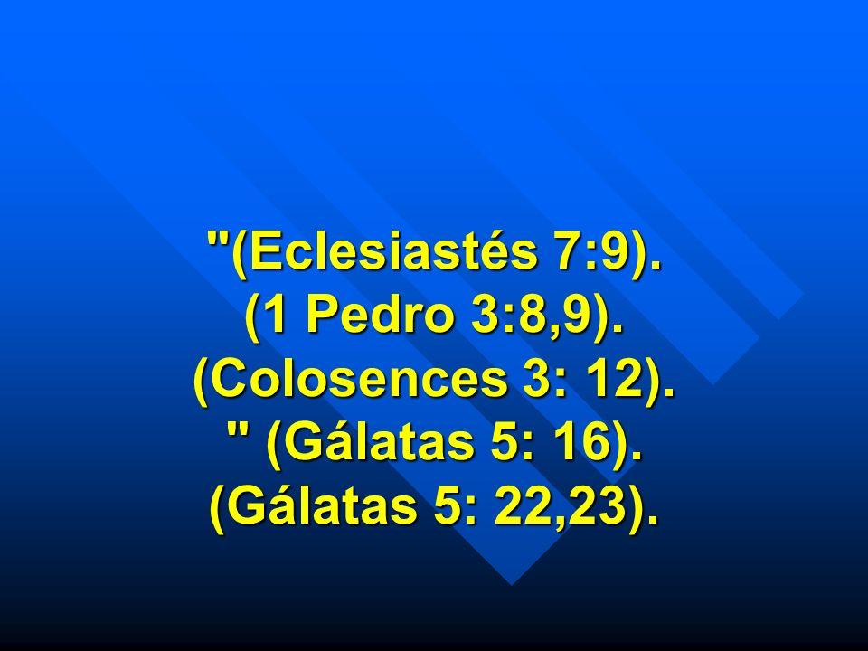 (Eclesiastés 7:9). (1 Pedro 3:8,9). (Colosences 3: 12)