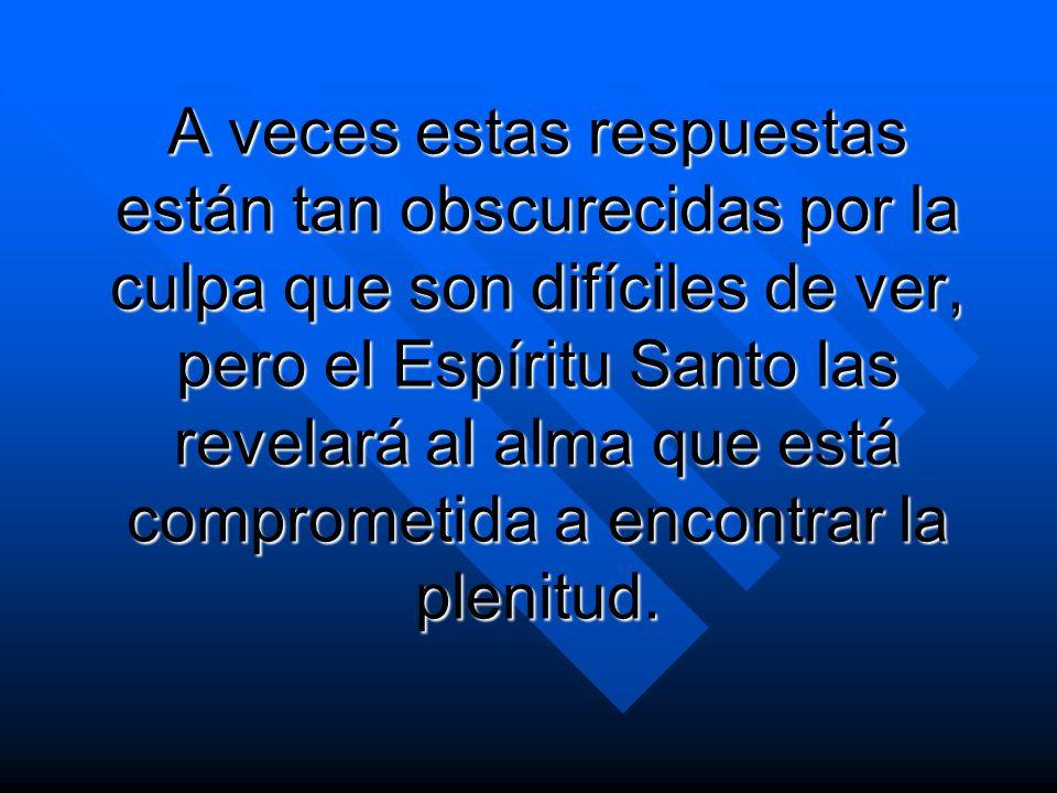 A veces estas respuestas están tan obscurecidas por la culpa que son difíciles de ver, pero el Espíritu Santo las revelará al alma que está comprometida a encontrar la plenitud.