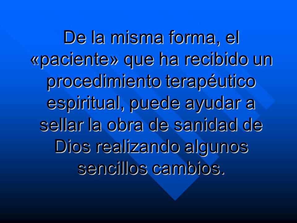 De la misma forma, el «paciente» que ha recibido un procedimiento terapéutico espiritual, puede ayudar a sellar la obra de sanidad de Dios realizando algunos sencillos cambios.