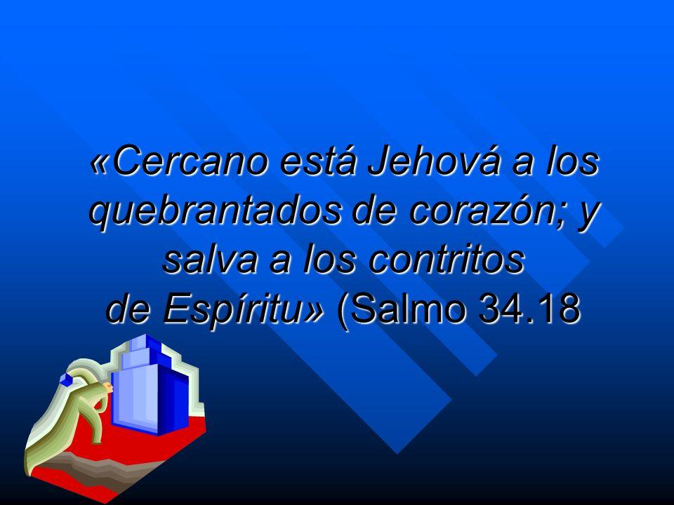 «Cercano está Jehová a los quebrantados de corazón; y salva a los contritos de Espíritu» (Salmo 34.18