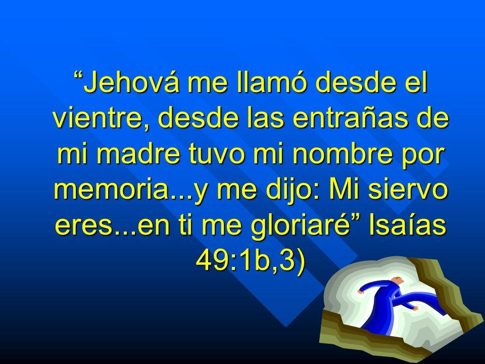Jehová me llamó desde el vientre, desde las entrañas de mi madre tuvo mi nombre por memoria...y me dijo: Mi siervo eres...en ti me gloriaré Isaías 49:1b,3)