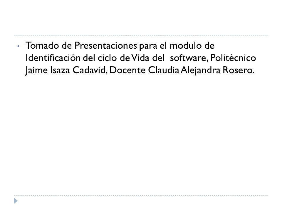 Tomado de Presentaciones para el modulo de Identificación del ciclo de Vida del software, Politécnico Jaime Isaza Cadavid, Docente Claudia Alejandra Rosero.