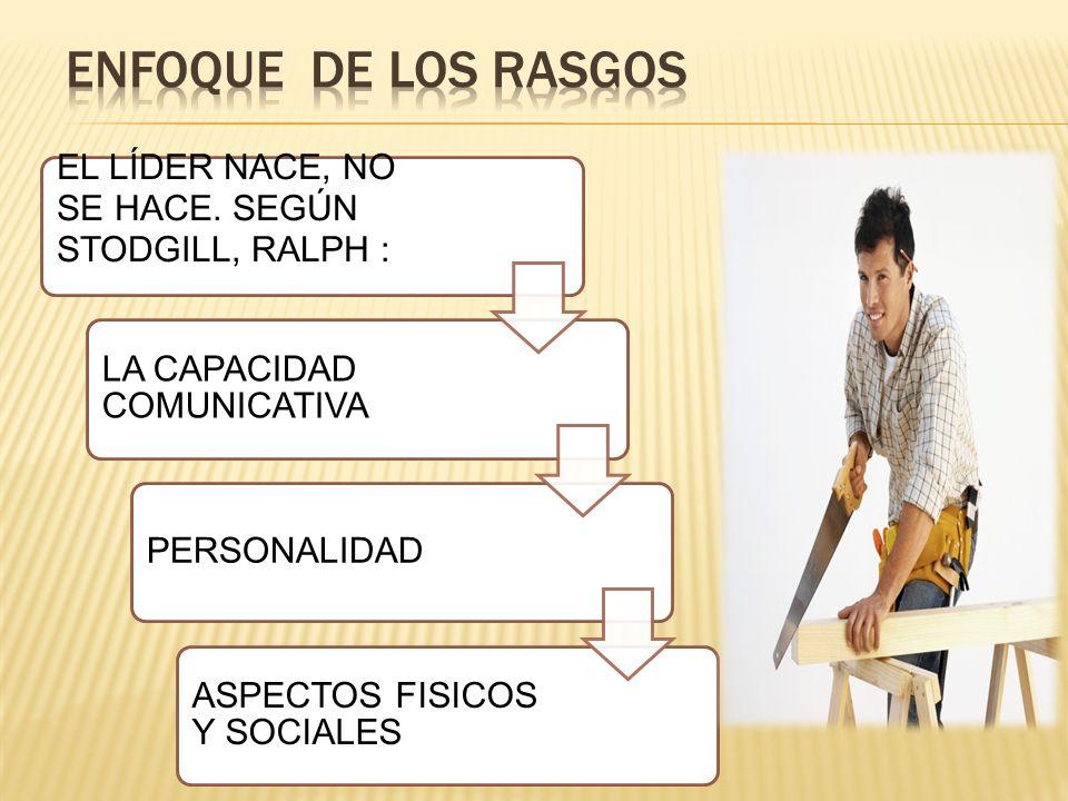 ENFOQUE DE LOS RASGOS EL LÍDER NACE, NO SE HACE. SEGÚN STODGILL, RALPH : LA CAPACIDAD COMUNICATIVA.