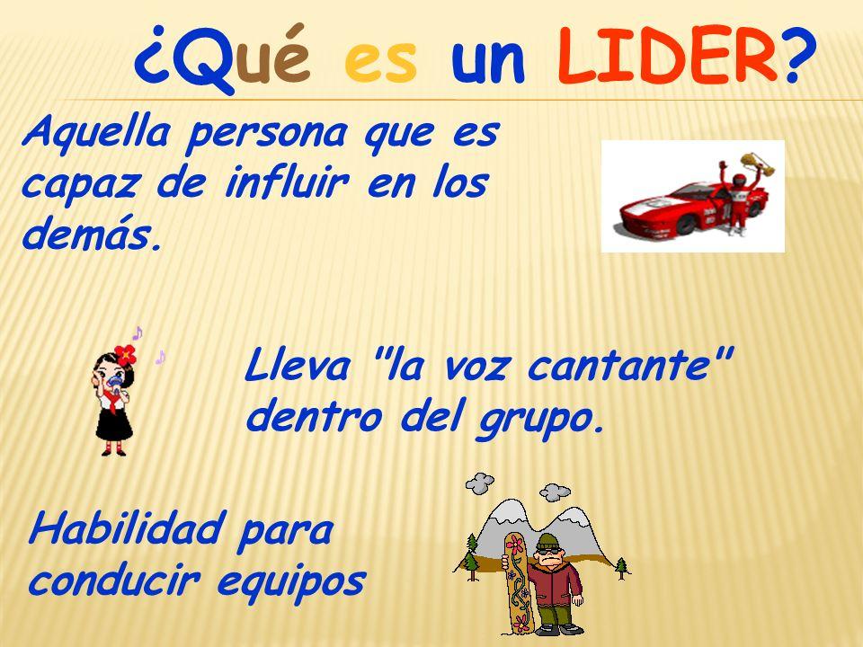 ¿Qué es un LIDER Aquella persona que es capaz de influir en los demás. Lleva la voz cantante dentro del grupo.
