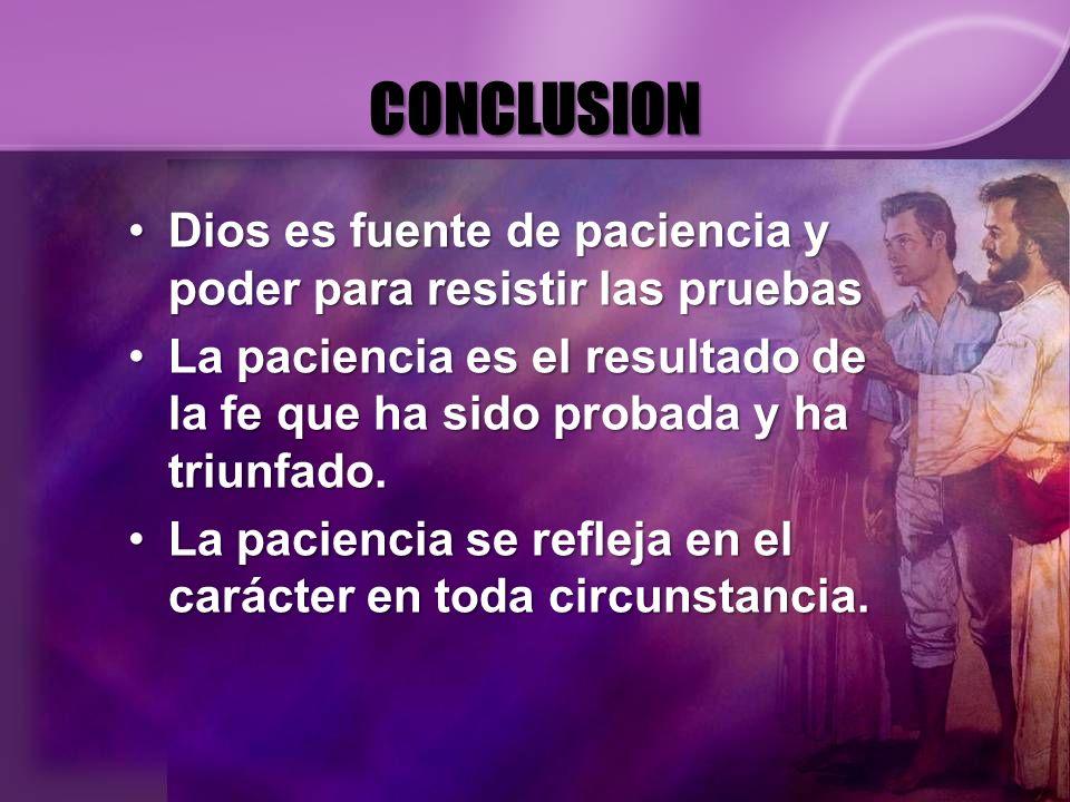 CONCLUSION Dios es fuente de paciencia y poder para resistir las pruebas. La paciencia es el resultado de la fe que ha sido probada y ha triunfado.