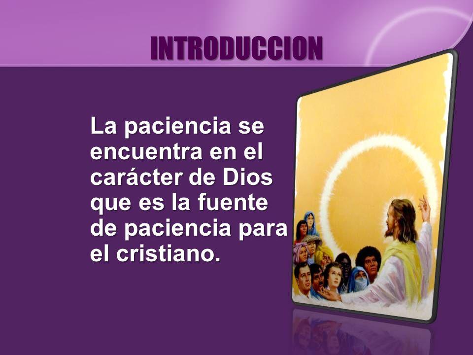 INTRODUCCION La paciencia se encuentra en el carácter de Dios que es la fuente de paciencia para el cristiano.