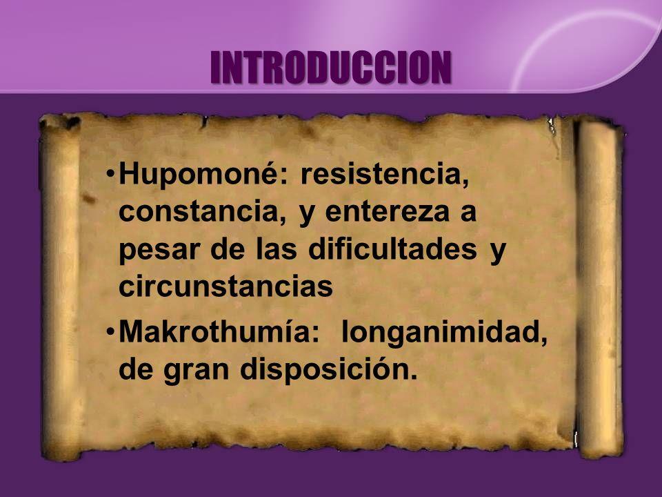 INTRODUCCION Hupomoné: resistencia, constancia, y entereza a pesar de las dificultades y circunstancias.