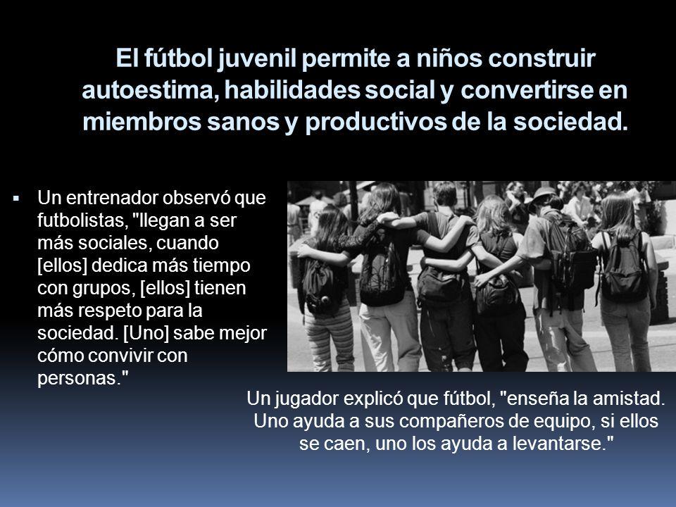 El fútbol juvenil permite a niños construir autoestima, habilidades social y convertirse en miembros sanos y productivos de la sociedad.