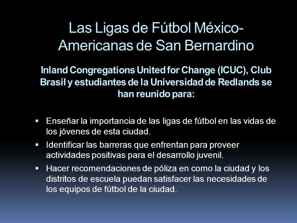 Las Ligas de Fútbol México- Americanas de San Bernardino Inland Congregations United for Change (ICUC), Club Brasil y estudiantes de la Universidad de Redlands se han reunido para: