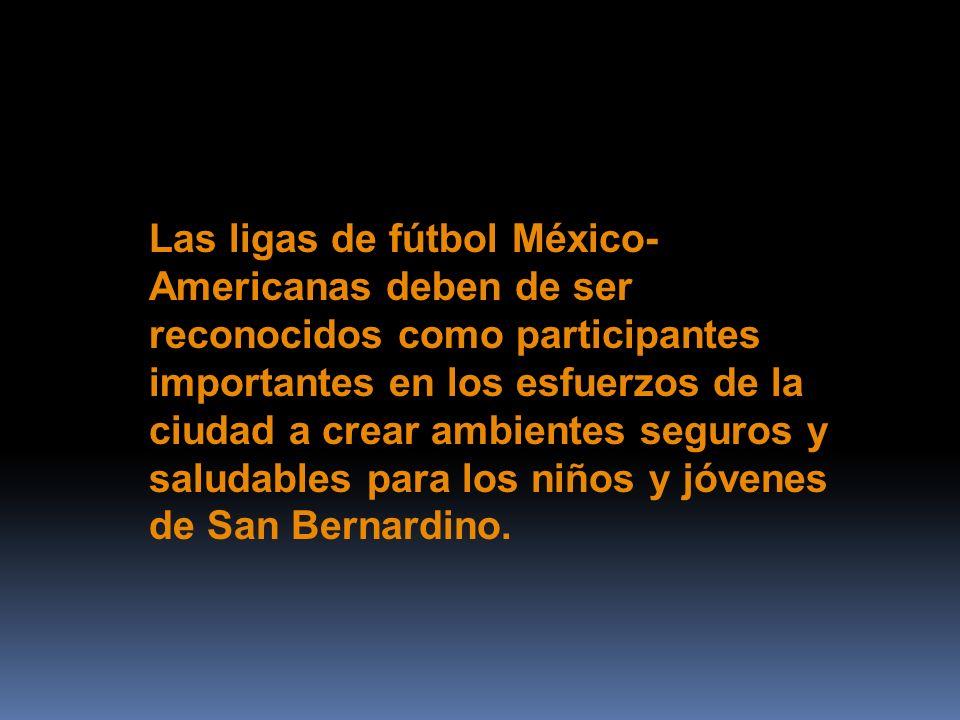 Las ligas de fútbol México- Americanas deben de ser reconocidos como participantes importantes en los esfuerzos de la ciudad a crear ambientes seguros y saludables para los niños y jóvenes de San Bernardino.