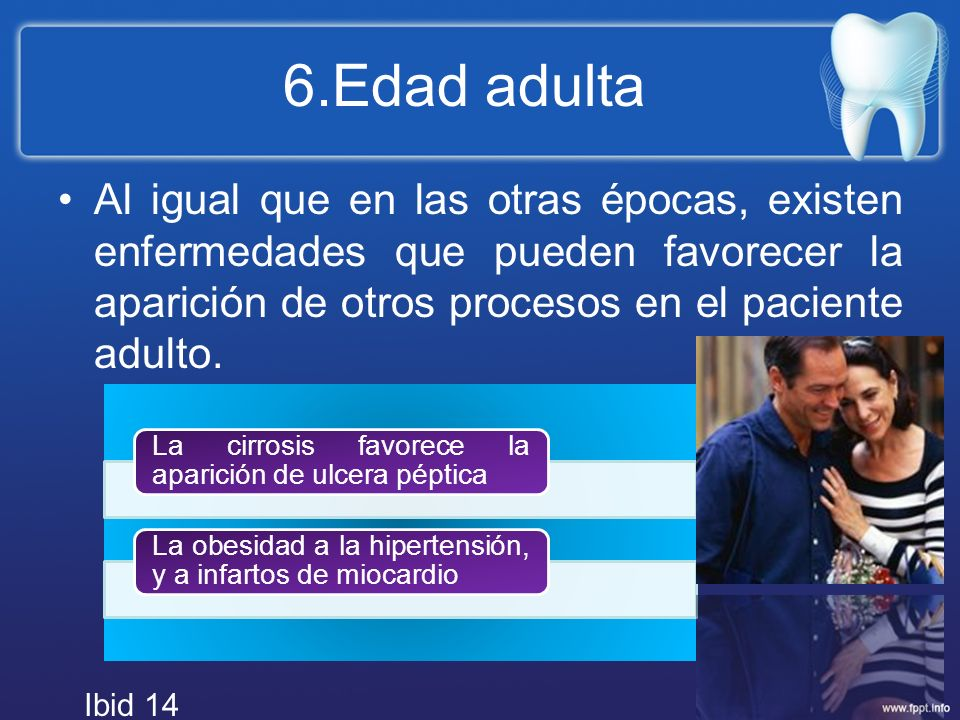 6.Edad adulta Al igual que en las otras épocas, existen enfermedades que pueden favorecer la aparición de otros procesos en el paciente adulto.