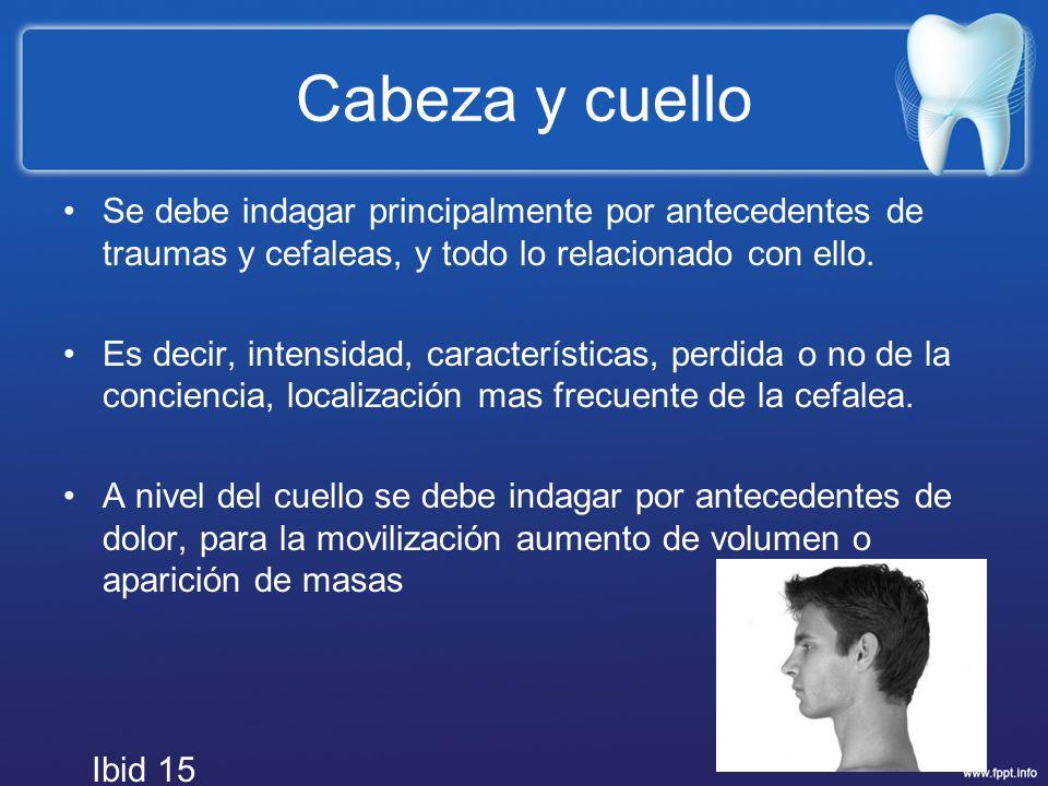 Cabeza y cuello Se debe indagar principalmente por antecedentes de traumas y cefaleas, y todo lo relacionado con ello.