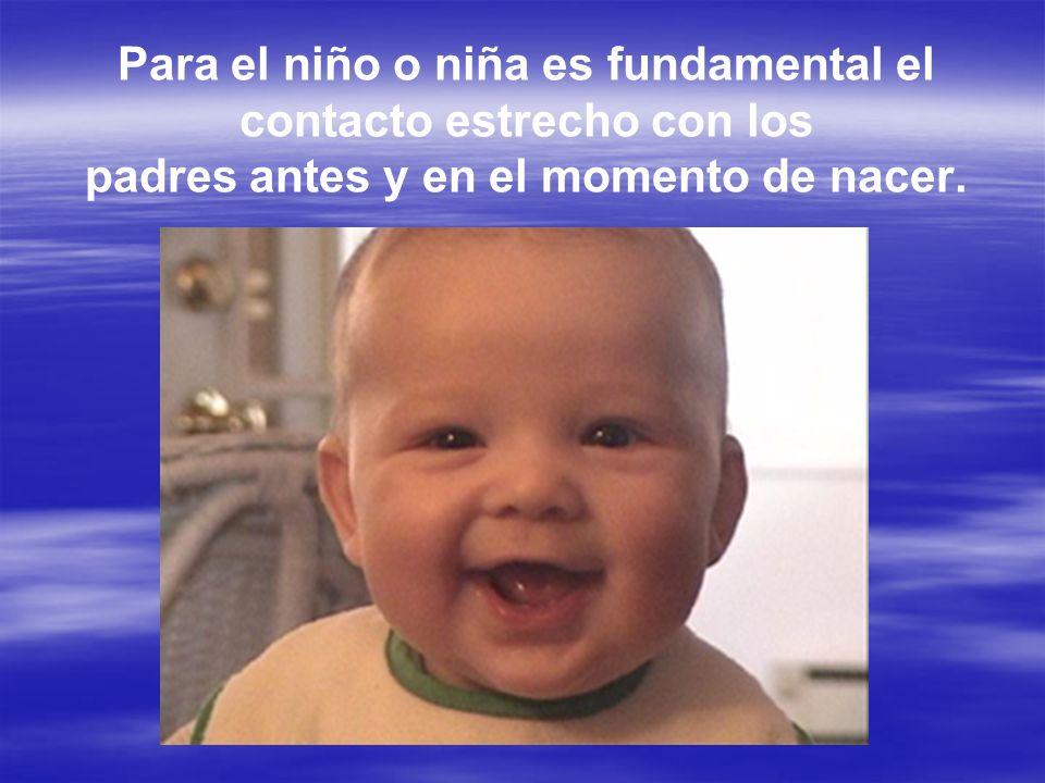 Para el niño o niña es fundamental el contacto estrecho con los padres antes y en el momento de nacer.
