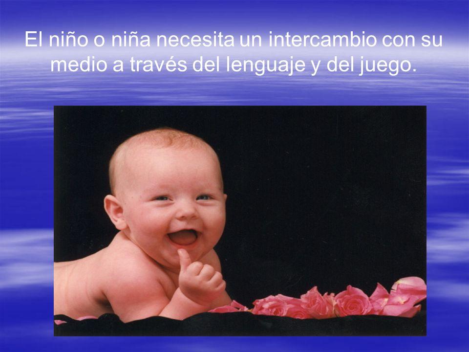 El niño o niña necesita un intercambio con su medio a través del lenguaje y del juego.