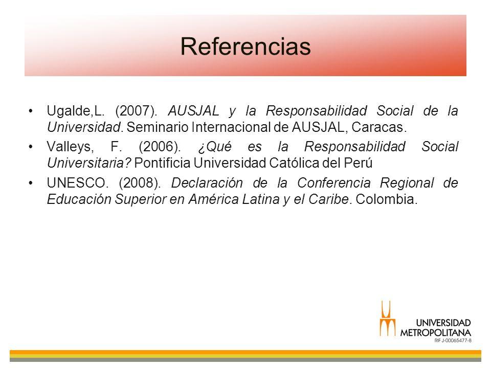 Referencias Ugalde,L. (2007). AUSJAL y la Responsabilidad Social de la Universidad. Seminario Internacional de AUSJAL, Caracas.