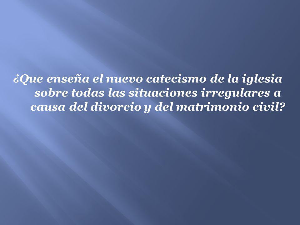 ¿Que enseña el nuevo catecismo de la iglesia sobre todas las situaciones irregulares a causa del divorcio y del matrimonio civil