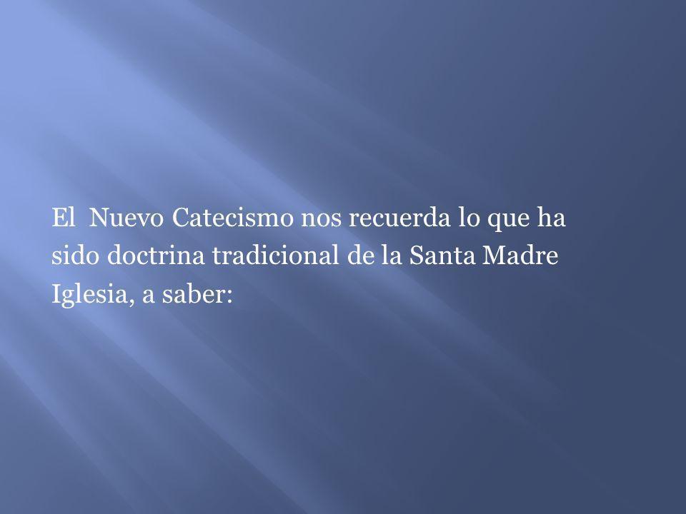 El Nuevo Catecismo nos recuerda lo que ha sido doctrina tradicional de la Santa Madre Iglesia, a saber: