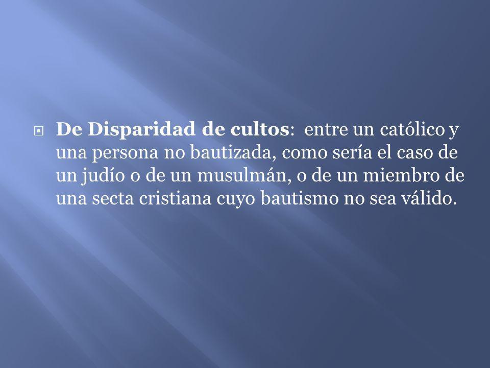 De Disparidad de cultos: entre un católico y una persona no bautizada, como sería el caso de un judío o de un musulmán, o de un miembro de una secta cristiana cuyo bautismo no sea válido.