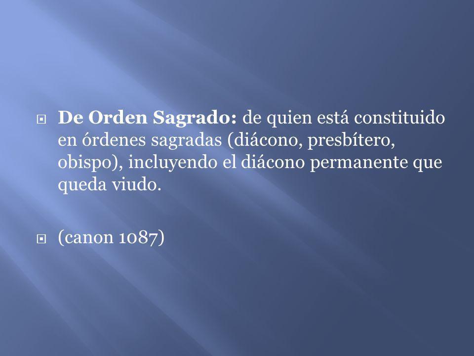 De Orden Sagrado: de quien está constituido en órdenes sagradas (diácono, presbítero, obispo), incluyendo el diácono permanente que queda viudo.