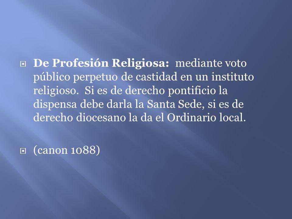 De Profesión Religiosa: mediante voto público perpetuo de castidad en un instituto religioso. Si es de derecho pontificio la dispensa debe darla la Santa Sede, si es de derecho diocesano la da el Ordinario local.