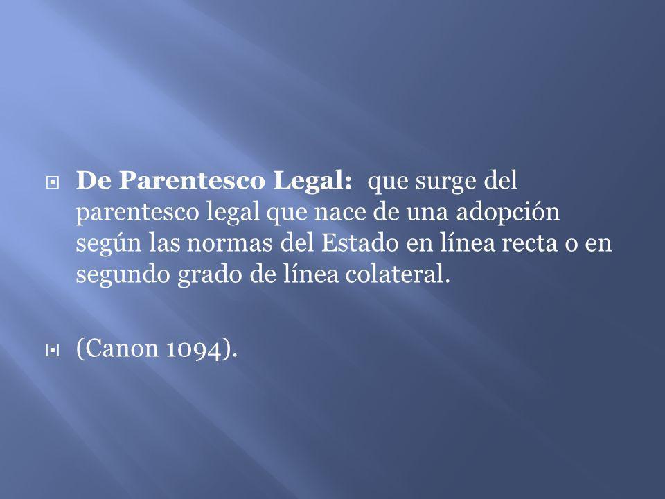 De Parentesco Legal: que surge del parentesco legal que nace de una adopción según las normas del Estado en línea recta o en segundo grado de línea colateral.