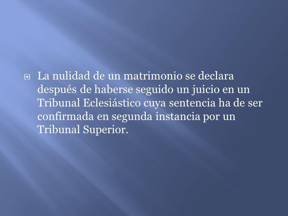 La nulidad de un matrimonio se declara después de haberse seguido un juicio en un Tribunal Eclesiástico cuya sentencia ha de ser confirmada en segunda instancia por un Tribunal Superior.