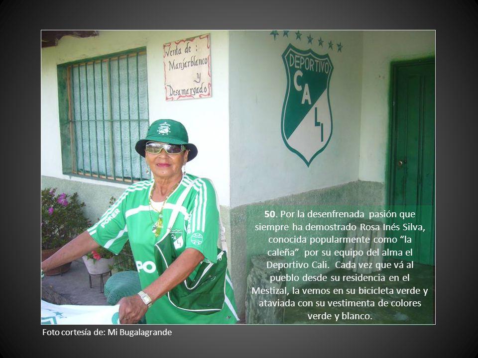 50. Por la desenfrenada pasión que siempre ha demostrado Rosa Inés Silva, conocida popularmente como la caleña por su equipo del alma el Deportivo Cali. Cada vez que vá al pueblo desde su residencia en el Mestizal, la vemos en su bicicleta verde y ataviada con su vestimenta de colores verde y blanco.