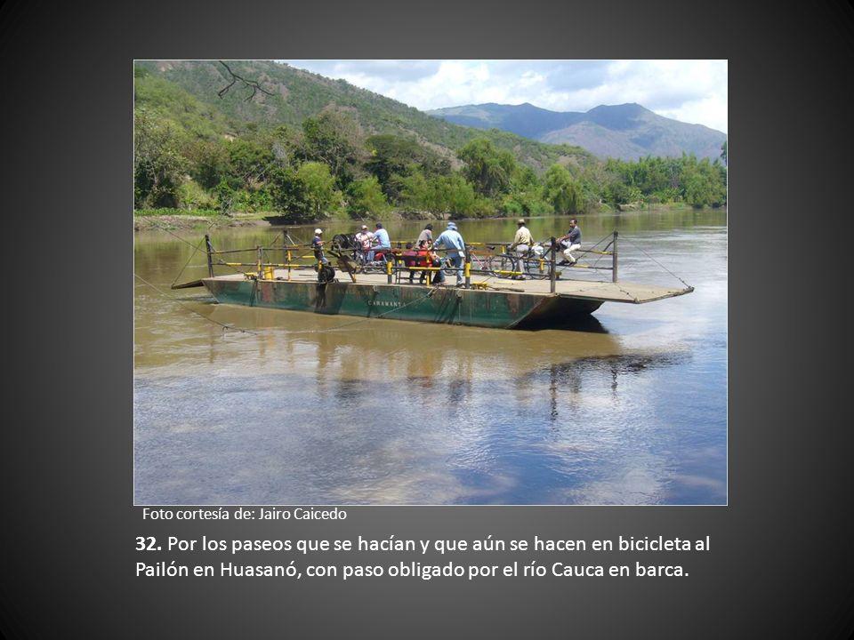 32. Por los paseos que se hacían y que aún se hacen en bicicleta al Pailón en Huasanó, con paso obligado por el río Cauca en barca.