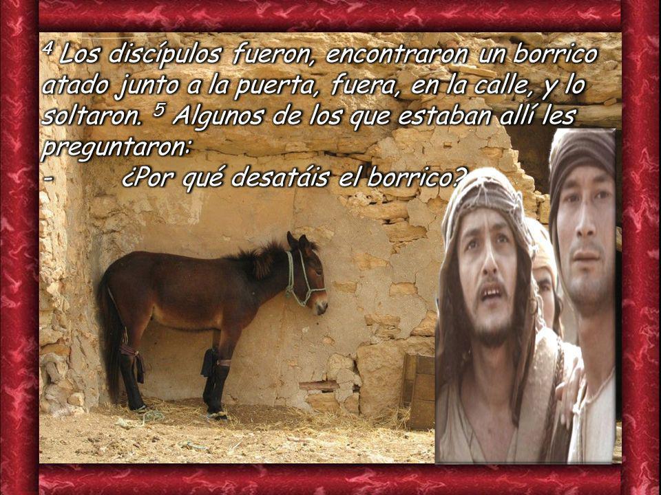 4 Los discípulos fueron, encontraron un borrico atado junto a la puerta, fuera, en la calle, y lo soltaron. 5 Algunos de los que estaban allí les preguntaron: