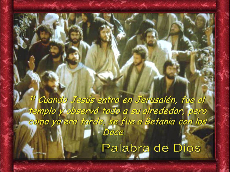 11 Cuando Jesús entro en Jerusalén, fue al templo y observó todo a su alrededor, pero como ya era tarde, se fue a Betania con los Doce.