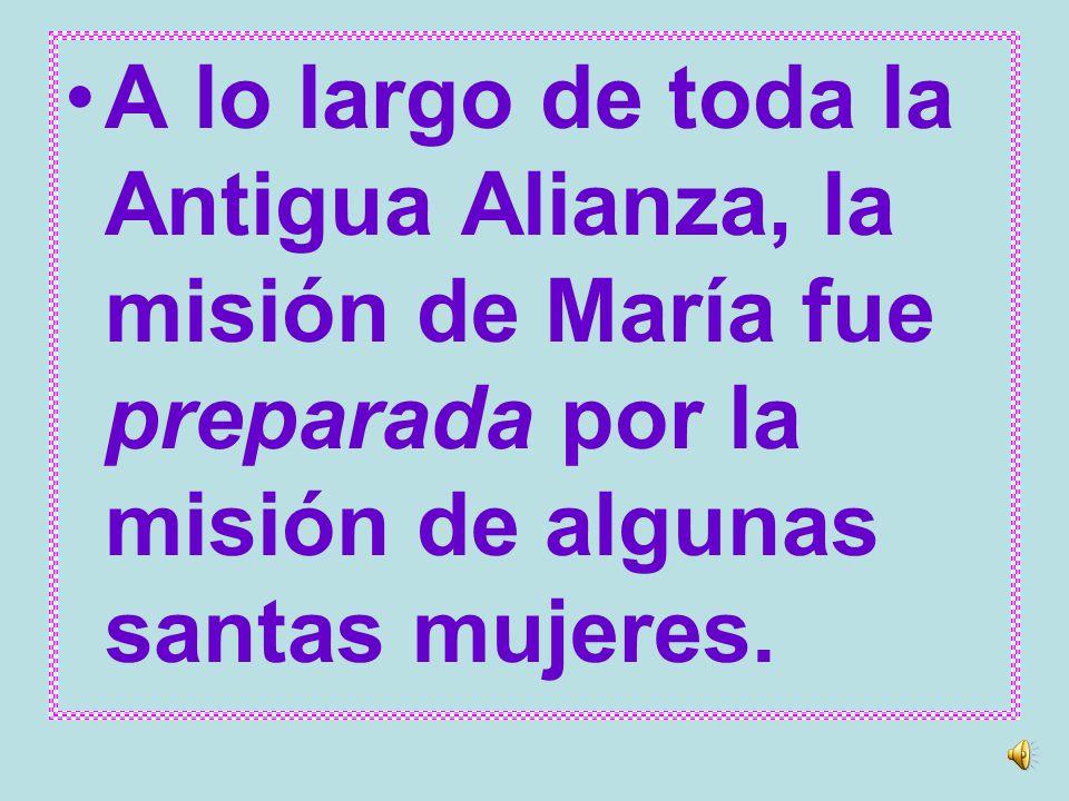 A lo largo de toda la Antigua Alianza, la misión de María fue preparada por la misión de algunas santas mujeres.