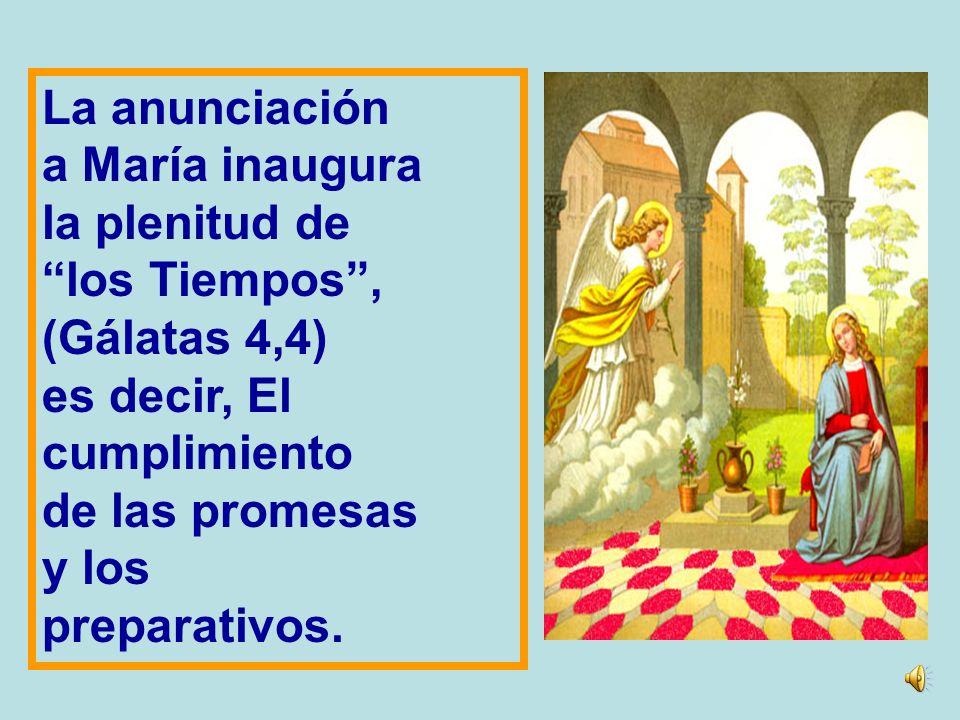 La anunciación a María inaugura. la plenitud de. los Tiempos , (Gálatas 4,4) es decir, El. cumplimiento.