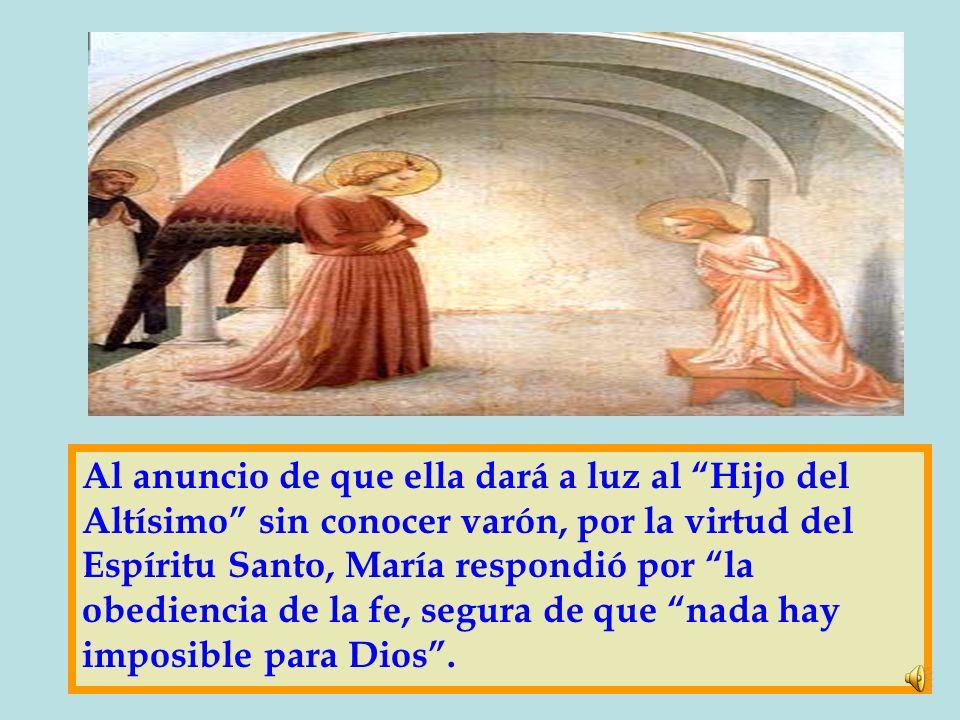 Al anuncio de que ella dará a luz al Hijo del Altísimo sin conocer varón, por la virtud del Espíritu Santo, María respondió por la obediencia de la fe, segura de que nada hay imposible para Dios .