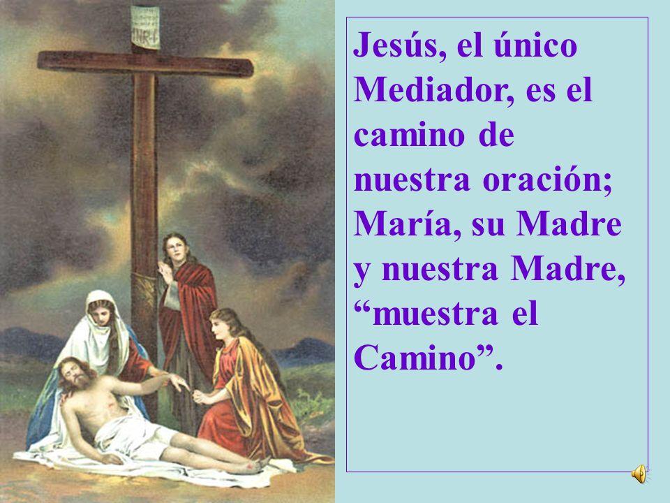 Jesús, el único Mediador, es el camino de nuestra oración; María, su Madre y nuestra Madre, muestra el.