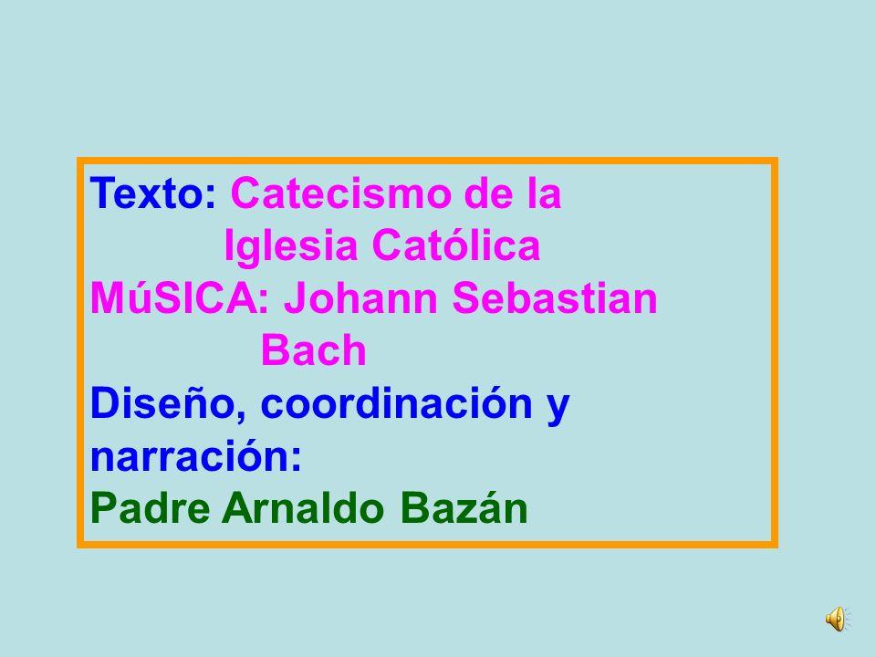 Texto: Catecismo de la Iglesia Católica. MúSICA: Johann Sebastian. Bach. Diseño, coordinación y.
