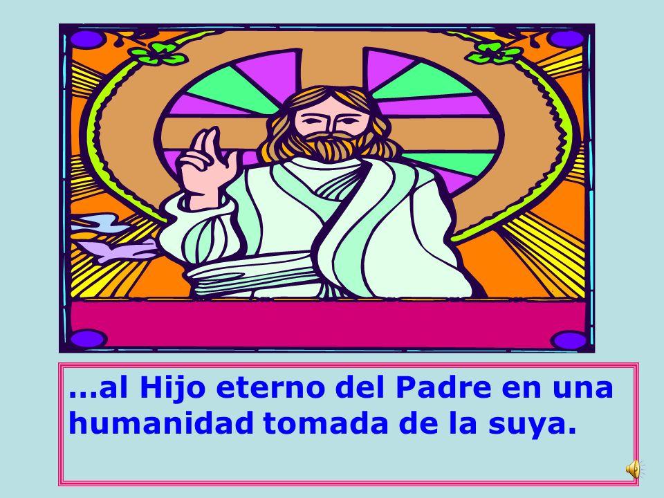 …al Hijo eterno del Padre en una humanidad tomada de la suya.