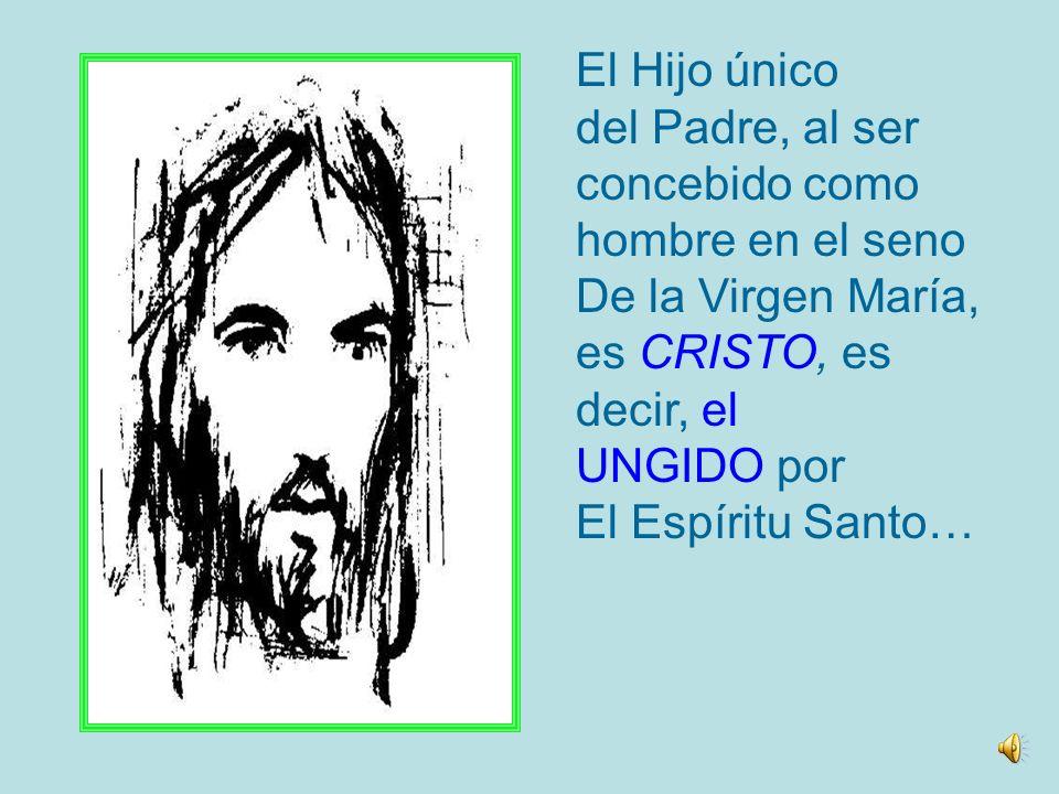El Hijo único del Padre, al ser concebido como hombre en el seno De la Virgen María, es CRISTO, es.