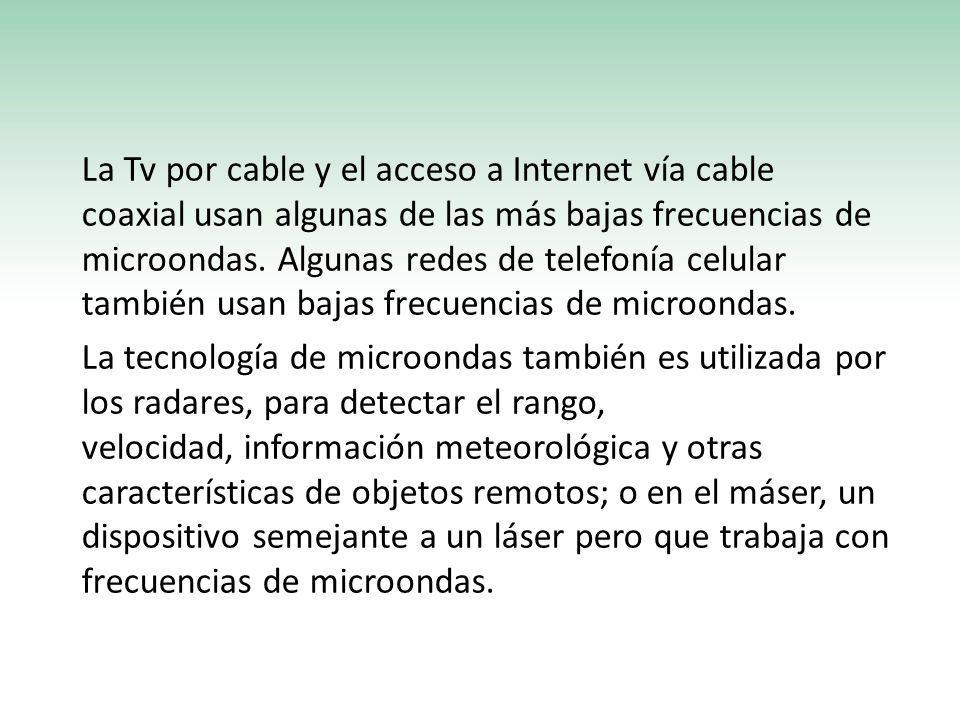 La Tv por cable y el acceso a Internet vía cable coaxial usan algunas de las más bajas frecuencias de microondas.